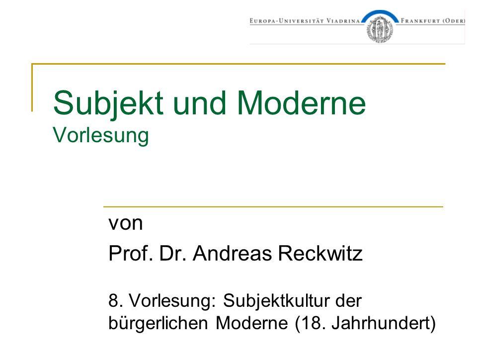Subjekt und Moderne Vorlesung von Prof. Dr. Andreas Reckwitz 8. Vorlesung: Subjektkultur der bürgerlichen Moderne (18. Jahrhundert)