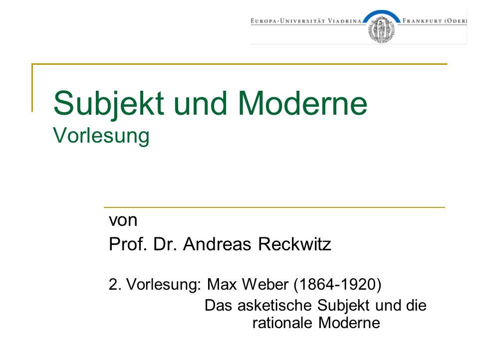 Subjekt und Moderne Vorlesung von Prof. Dr. Andreas Reckwitz 2. Vorlesung: Max Weber (1864-1920) Das asketische Subjekt und die rationale Moderne