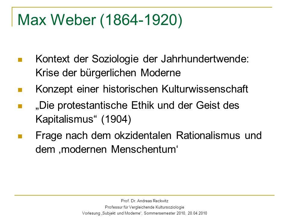 Max Weber (1864-1920) Kontext der Soziologie der Jahrhundertwende: Krise der bürgerlichen Moderne Konzept einer historischen Kulturwissenschaft Die protestantische Ethik und der Geist des Kapitalismus (1904) Frage nach dem okzidentalen Rationalismus und dem modernen Menschentum Prof.