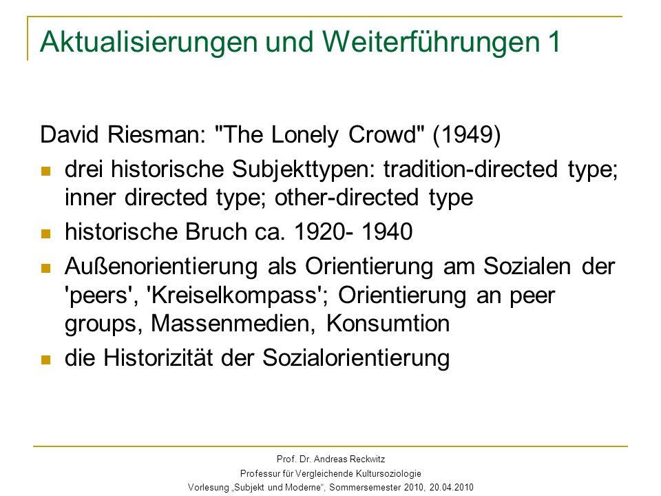Aktualisierungen und Weiterführungen 1 David Riesman: The Lonely Crowd (1949) drei historische Subjekttypen: tradition-directed type; inner directed type; other-directed type historische Bruch ca.