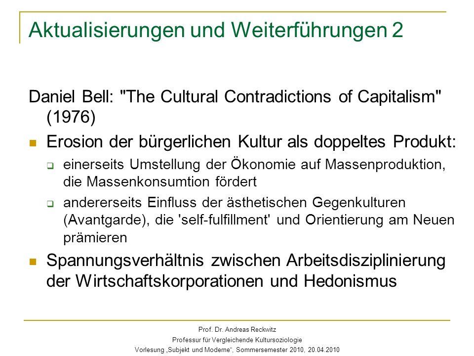 Aktualisierungen und Weiterführungen 2 Daniel Bell: The Cultural Contradictions of Capitalism (1976) Erosion der bürgerlichen Kultur als doppeltes Produkt: einerseits Umstellung der Ökonomie auf Massenproduktion, die Massenkonsumtion fördert andererseits Einfluss der ästhetischen Gegenkulturen (Avantgarde), die self-fulfillment und Orientierung am Neuen prämieren Spannungsverhältnis zwischen Arbeitsdisziplinierung der Wirtschaftskorporationen und Hedonismus Prof.