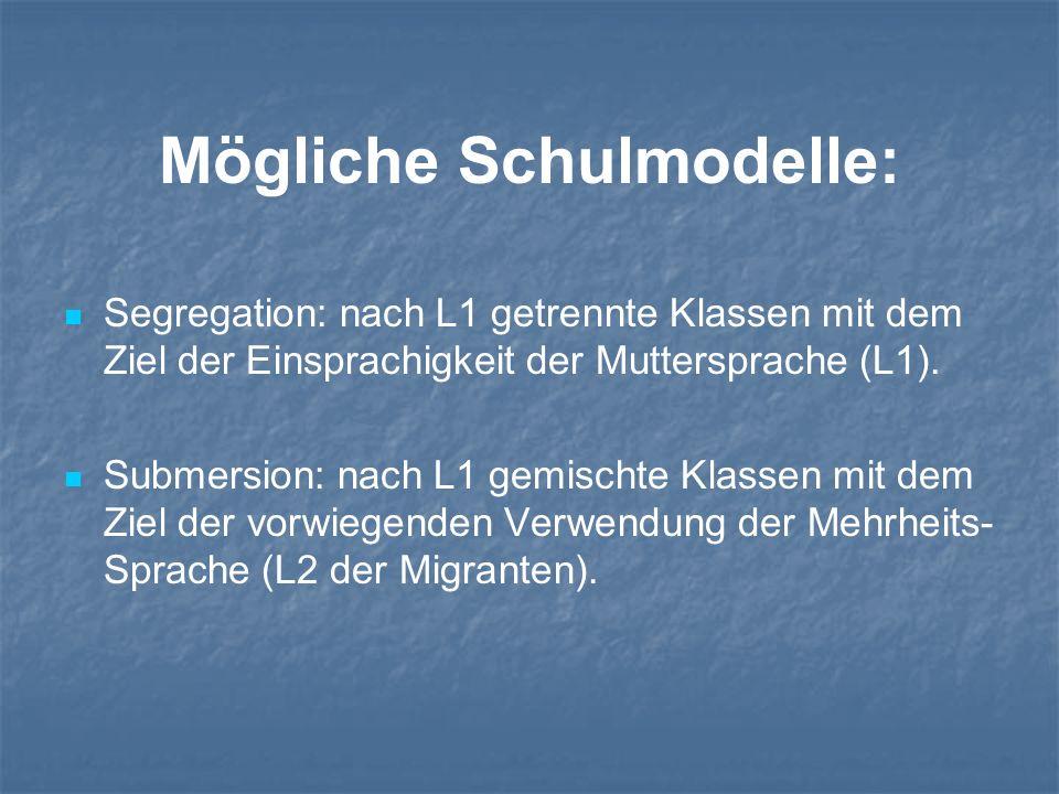 Mögliche Schulmodelle: Segregation: nach L1 getrennte Klassen mit dem Ziel der Einsprachigkeit der Muttersprache (L1). Submersion: nach L1 gemischte K