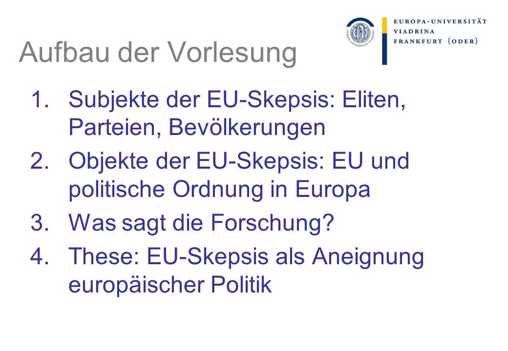 Aufbau der Vorlesung 1.Subjekte der EU-Skepsis: Eliten, Parteien, Bevölkerungen 2.Objekte der EU-Skepsis: EU und politische Ordnung in Europa 3.Was sagt die Forschung.