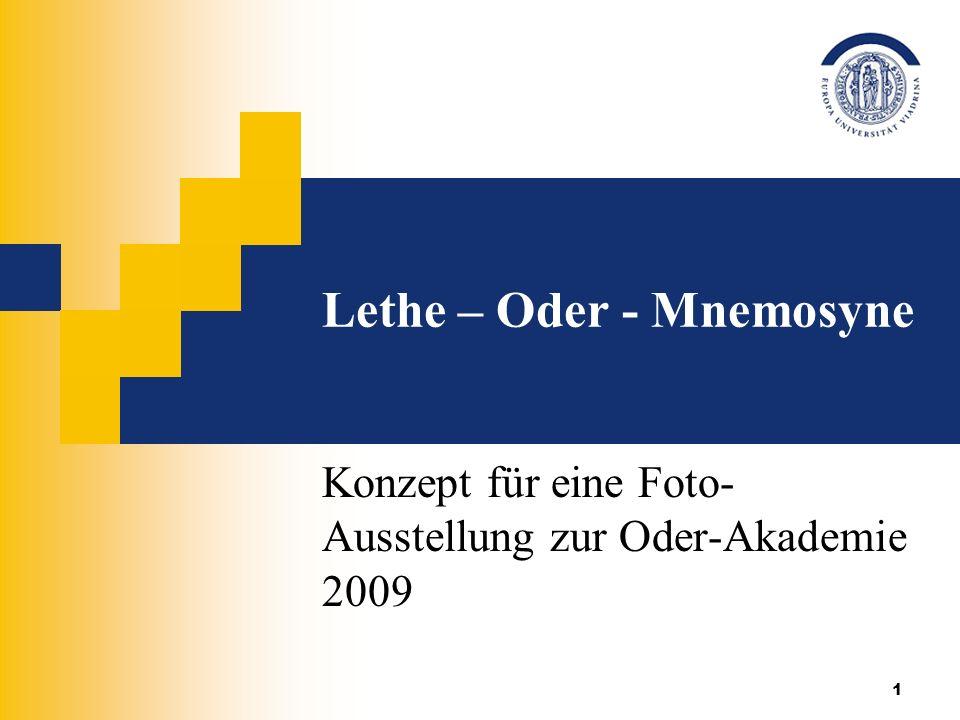 1 Lethe – Oder - Mnemosyne Konzept für eine Foto- Ausstellung zur Oder-Akademie 2009