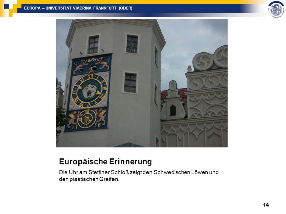 EUROPA – UNIVERSITÄT VIADRINA FRANKFURT (ODER) Europäische Erinnerung Die Uhr am Stettiner Schloß zeigt den Schwedischen Löwen und den piastischen Greifen.
