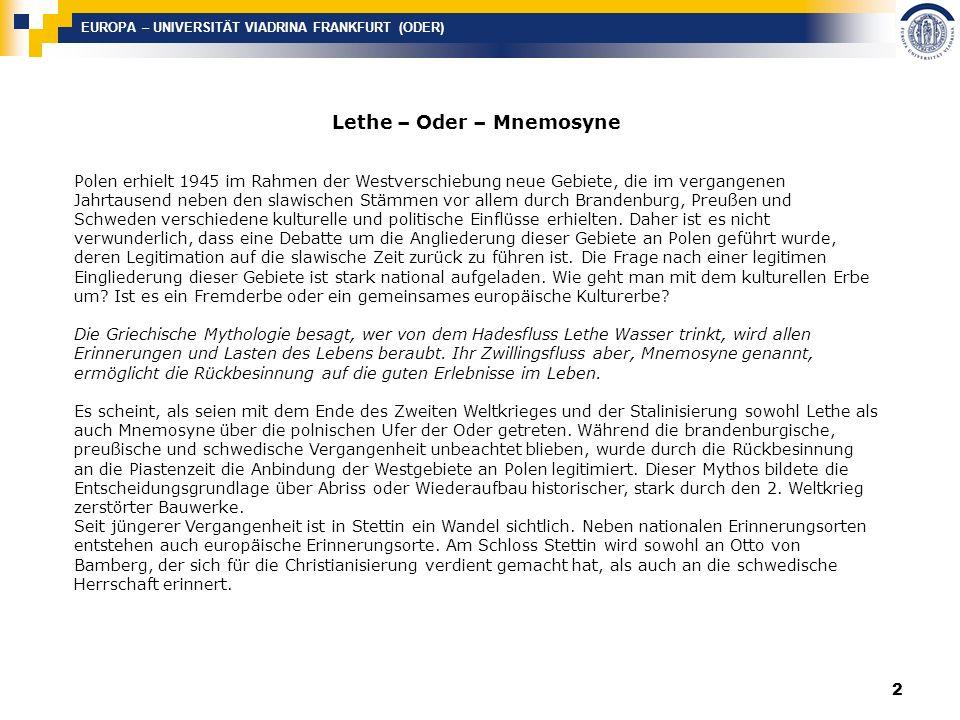 EUROPA – UNIVERSITÄT VIADRINA FRANKFURT (ODER) 2 Lethe – Oder – Mnemosyne Polen erhielt 1945 im Rahmen der Westverschiebung neue Gebiete, die im vergangenen Jahrtausend neben den slawischen Stämmen vor allem durch Brandenburg, Preußen und Schweden verschiedene kulturelle und politische Einflüsse erhielten.