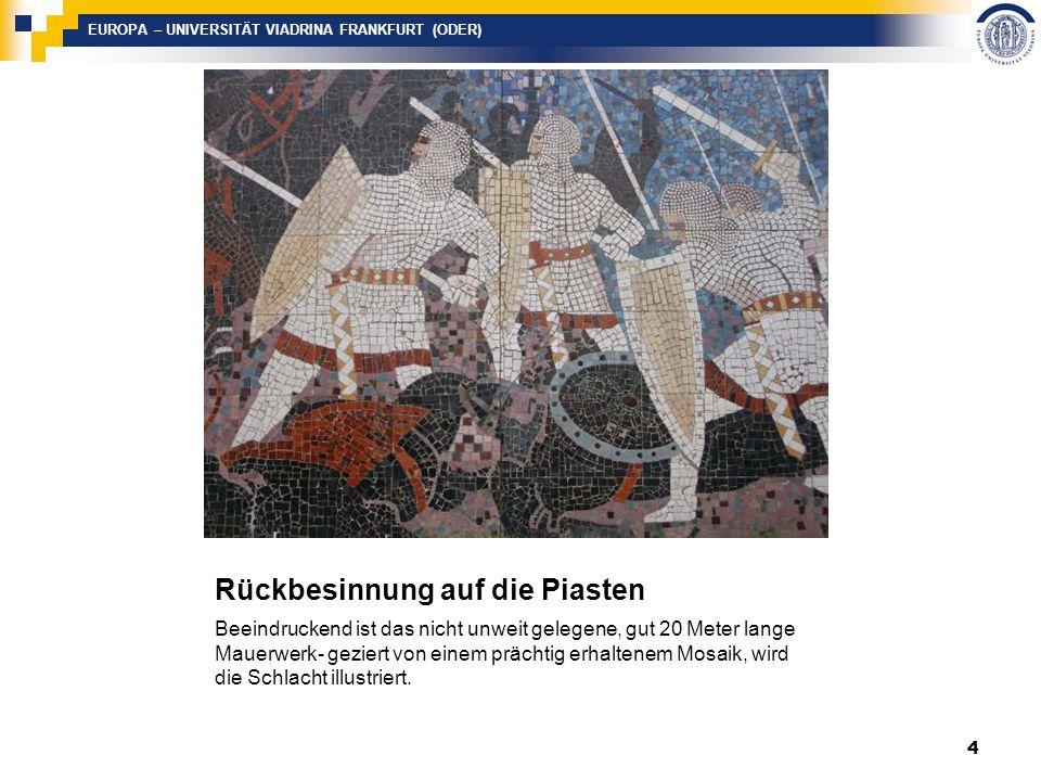 EUROPA – UNIVERSITÄT VIADRINA FRANKFURT (ODER) Rückbesinnung auf die Piasten Beeindruckend ist das nicht unweit gelegene, gut 20 Meter lange Mauerwerk- geziert von einem prächtig erhaltenem Mosaik, wird die Schlacht illustriert.