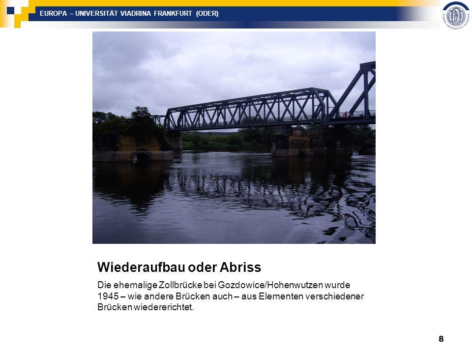 EUROPA – UNIVERSITÄT VIADRINA FRANKFURT (ODER) Wiederaufbau oder Abriss Die ehemalige Zollbrücke bei Gozdowice/Hohenwutzen wurde 1945 – wie andere Brücken auch – aus Elementen verschiedener Brücken wiedererichtet.