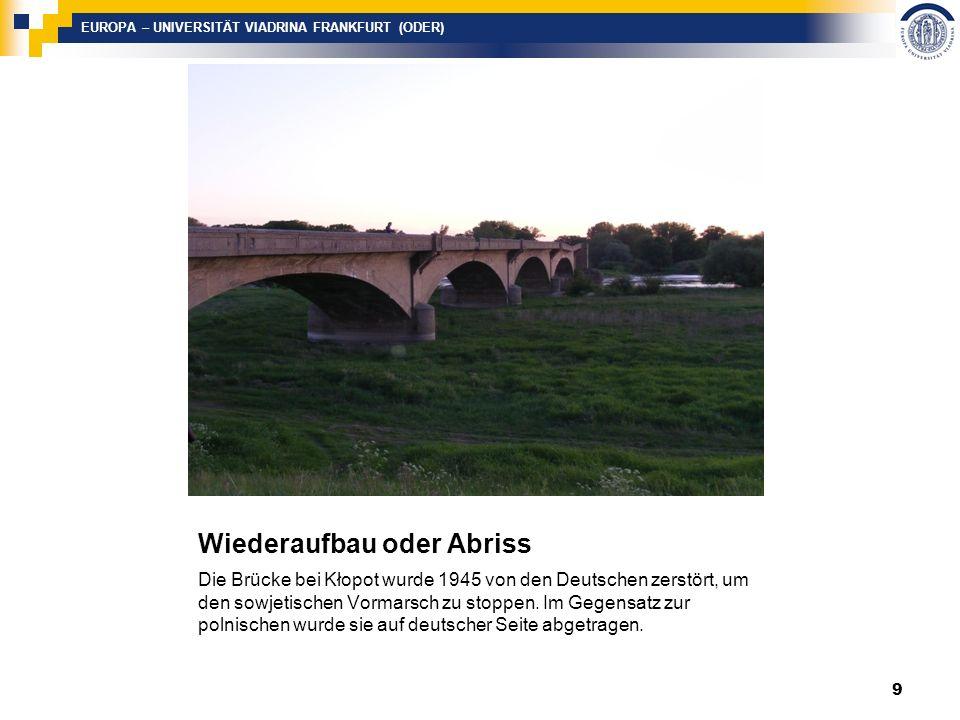 EUROPA – UNIVERSITÄT VIADRINA FRANKFURT (ODER) Wiederaufbau oder Abriss Die Brücke bei Kłopot wurde 1945 von den Deutschen zerstört, um den sowjetischen Vormarsch zu stoppen.