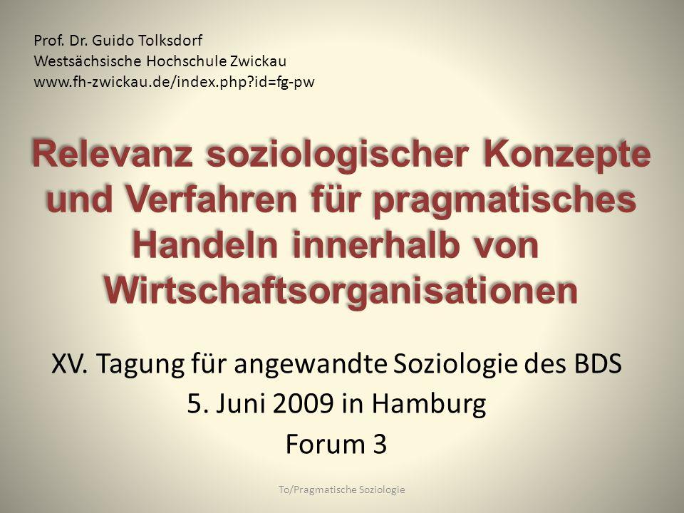 XV. Tagung für angewandte Soziologie des BDS 5. Juni 2009 in Hamburg Forum 3 To/Pragmatische Soziologie Prof. Dr. Guido Tolksdorf Westsächsische Hochs