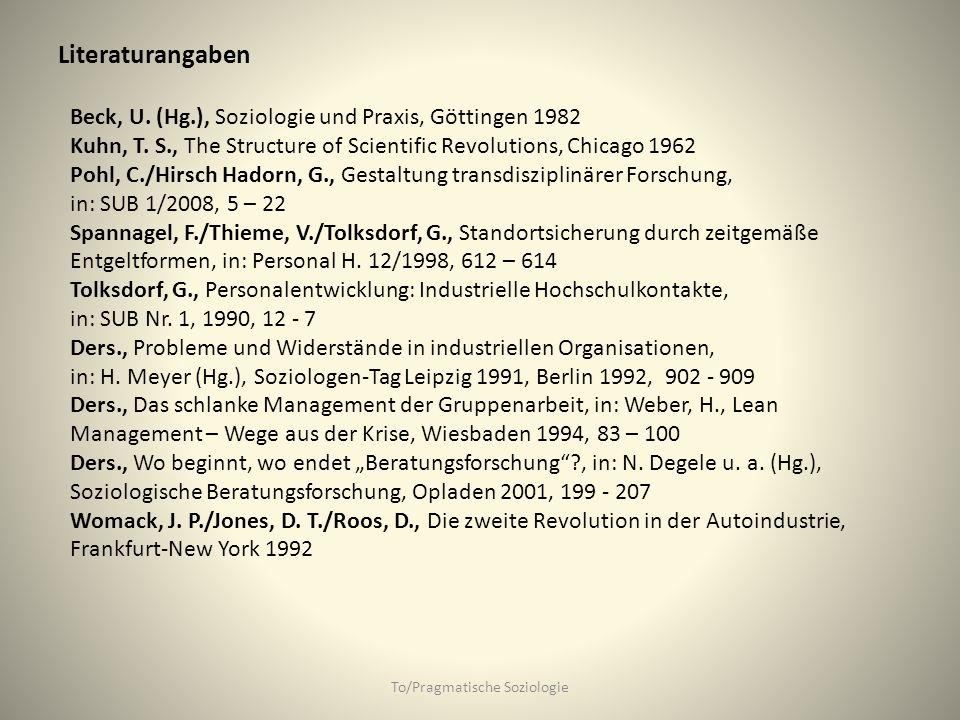 Literaturangaben To/Pragmatische Soziologie Beck, U. (Hg.), Soziologie und Praxis, Göttingen 1982 Kuhn, T. S., The Structure of Scientific Revolutions