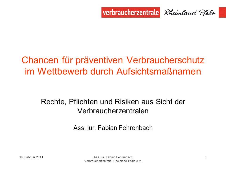18. Februar 2013Ass. jur. Fabian Fehrenbach Verbraucherzentrale Rheinland-Pfalz e.V. 1 Chancen für präventiven Verbraucherschutz im Wettbewerb durch A