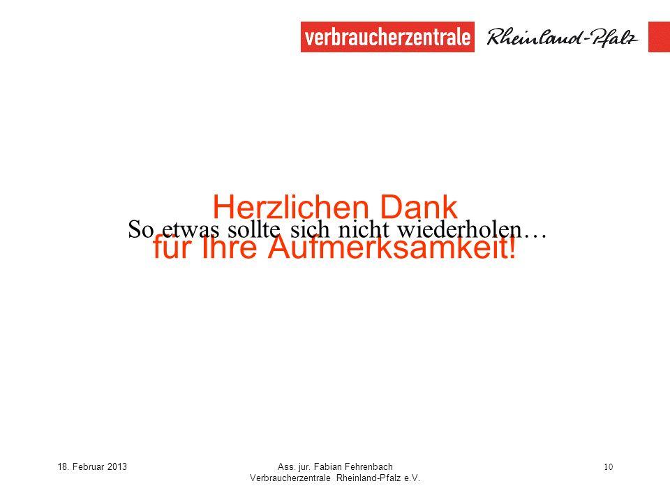 18. Februar 2013Ass. jur. Fabian Fehrenbach Verbraucherzentrale Rheinland-Pfalz e.V. 10 Herzlichen Dank für Ihre Aufmerksamkeit! So etwas sollte sich