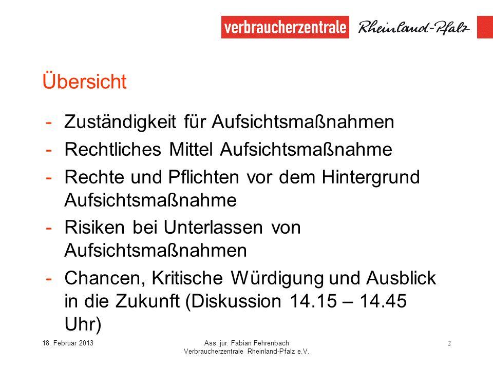 18. Februar 2013Ass. jur. Fabian Fehrenbach Verbraucherzentrale Rheinland-Pfalz e.V. 2 Übersicht -Zuständigkeit für Aufsichtsmaßnahmen -Rechtliches Mi