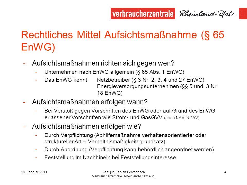 18. Februar 2013Ass. jur. Fabian Fehrenbach Verbraucherzentrale Rheinland-Pfalz e.V. 4 Rechtliches Mittel Aufsichtsmaßnahme (§ 65 EnWG) -Aufsichtsmaßn
