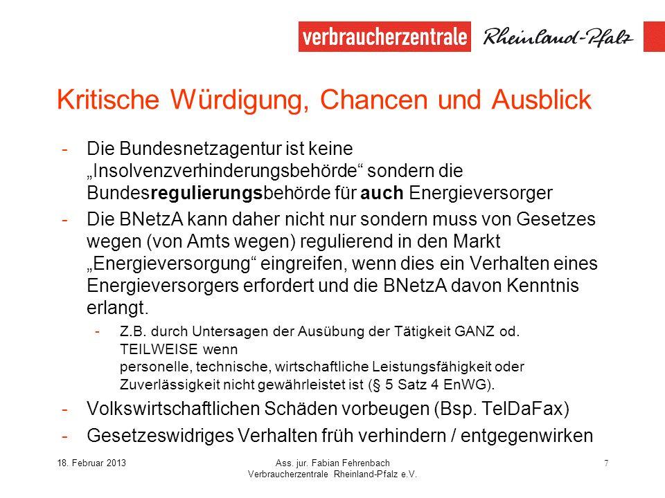 18. Februar 2013Ass. jur. Fabian Fehrenbach Verbraucherzentrale Rheinland-Pfalz e.V. 7 Kritische Würdigung, Chancen und Ausblick -Die Bundesnetzagentu