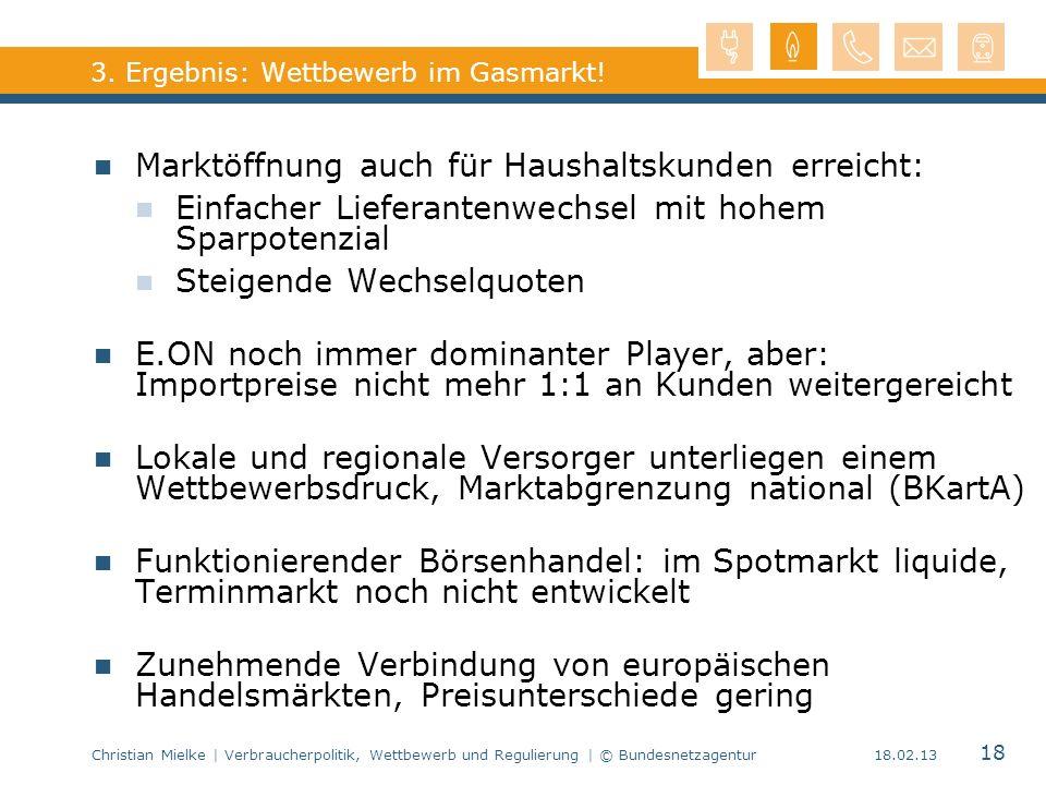 Christian Mielke | Verbraucherpolitik, Wettbewerb und Regulierung | © Bundesnetzagentur 18 18.02.13 3. Ergebnis: Wettbewerb im Gasmarkt! Marktöffnung