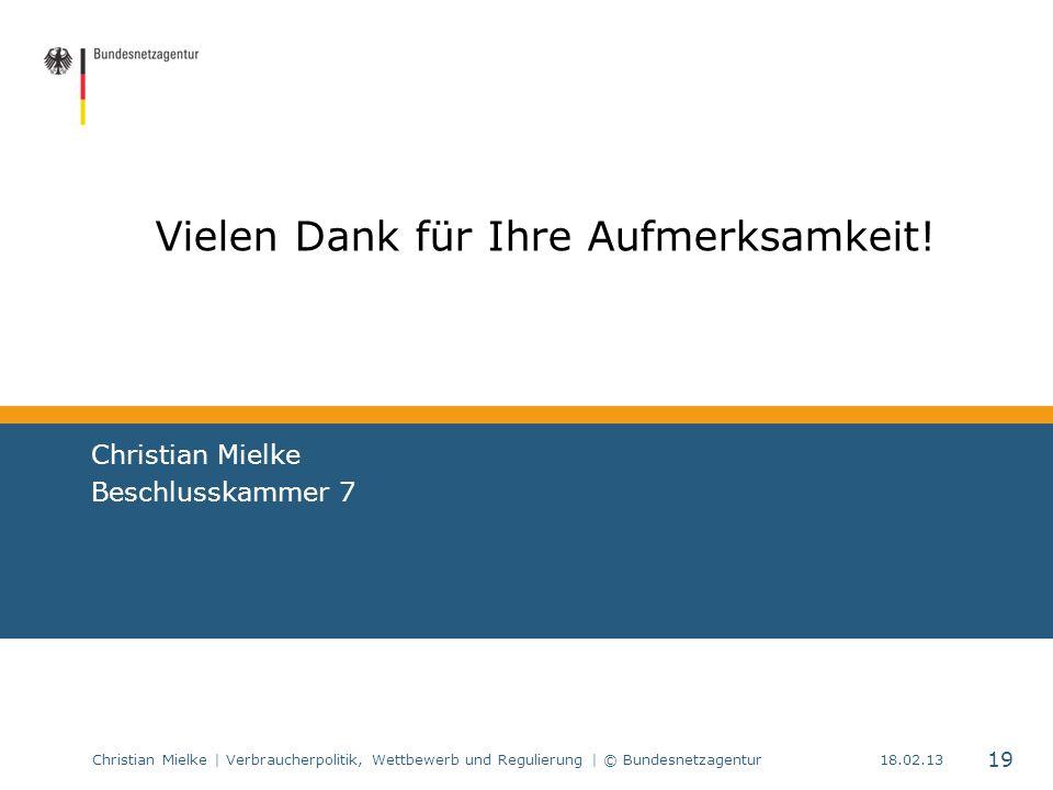 Christian Mielke | Verbraucherpolitik, Wettbewerb und Regulierung | © Bundesnetzagentur 19 18.02.13 Vielen Dank für Ihre Aufmerksamkeit! Christian Mie