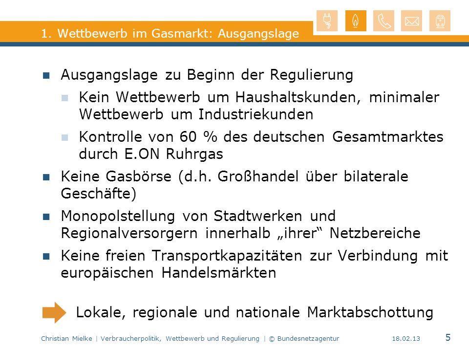 Christian Mielke | Verbraucherpolitik, Wettbewerb und Regulierung | © Bundesnetzagentur 5 18.02.13 1. Wettbewerb im Gasmarkt: Ausgangslage Ausgangslag