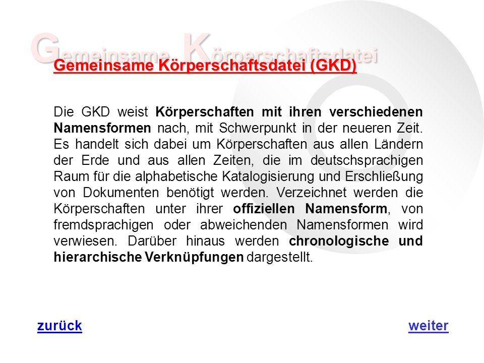 G emeinsame K örperschaftsdatei Gemeinsame Körperschaftsdatei (GKD) Die GKD weist Körperschaften mit ihren verschiedenen Namensformen nach, mit Schwerpunkt in der neueren Zeit.