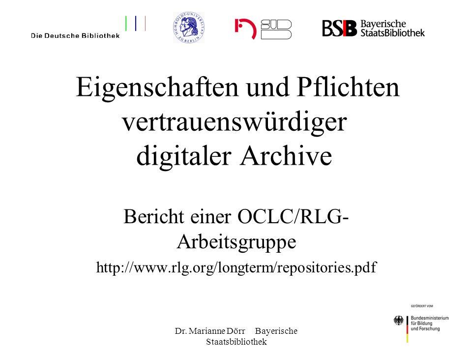 Dr. Marianne Dörr Bayerische Staatsbibliothek Eigenschaften und Pflichten vertrauenswürdiger digitaler Archive Bericht einer OCLC/RLG- Arbeitsgruppe h