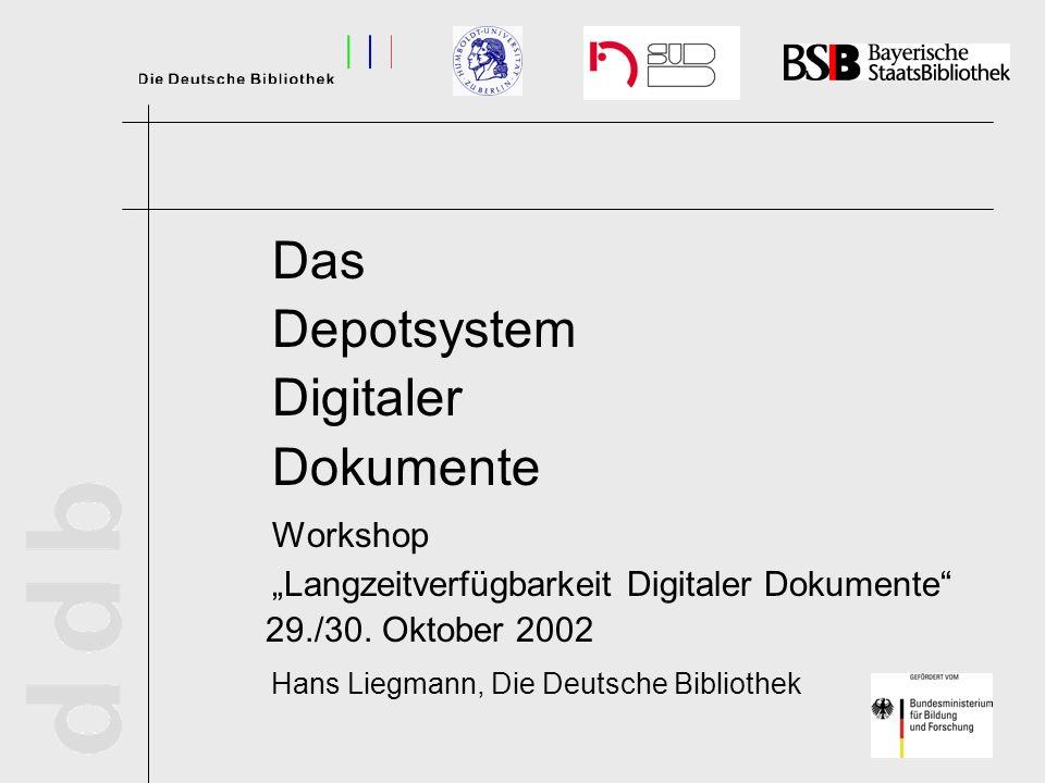 Das Depotsystem Digitaler Dokumente Workshop Langzeitverfügbarkeit Digitaler Dokumente 29./30. Oktober 2002 Hans Liegmann, Die Deutsche Bibliothek