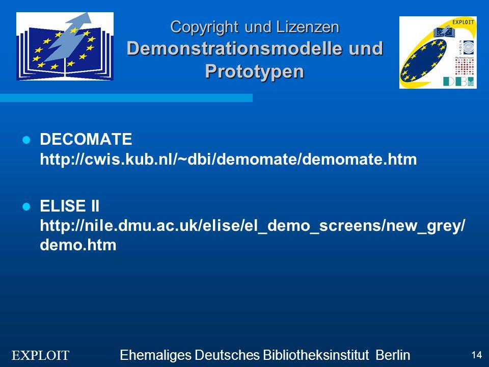 EXPLOIT Ehemaliges Deutsches Bibliotheksinstitut Berlin 14 Copyright und Lizenzen Demonstrationsmodelle und Prototypen DECOMATE http://cwis.kub.nl/~dbi/demomate/demomate.htm ELISE II http://nile.dmu.ac.uk/elise/el_demo_screens/new_grey/ demo.htm