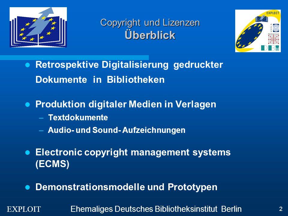EXPLOIT Ehemaliges Deutsches Bibliotheksinstitut Berlin 2 Copyright und Lizenzen Überblick Retrospektive Digitalisierung gedruckter Dokumente in Bibliotheken Produktion digitaler Medien in Verlagen –Textdokumente –Audio- und Sound- Aufzeichnungen Electronic copyright management systems (ECMS) Demonstrationsmodelle und Prototypen