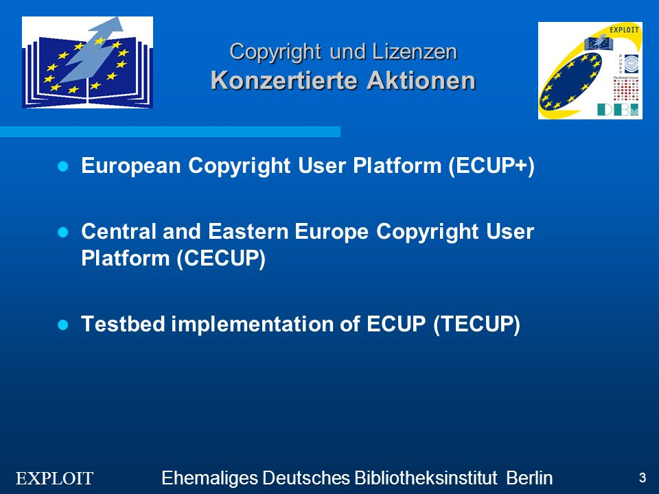 EXPLOIT Ehemaliges Deutsches Bibliotheksinstitut Berlin 3 Copyright und Lizenzen Konzertierte Aktionen European Copyright User Platform (ECUP+) Central and Eastern Europe Copyright User Platform (CECUP) Testbed implementation of ECUP (TECUP)