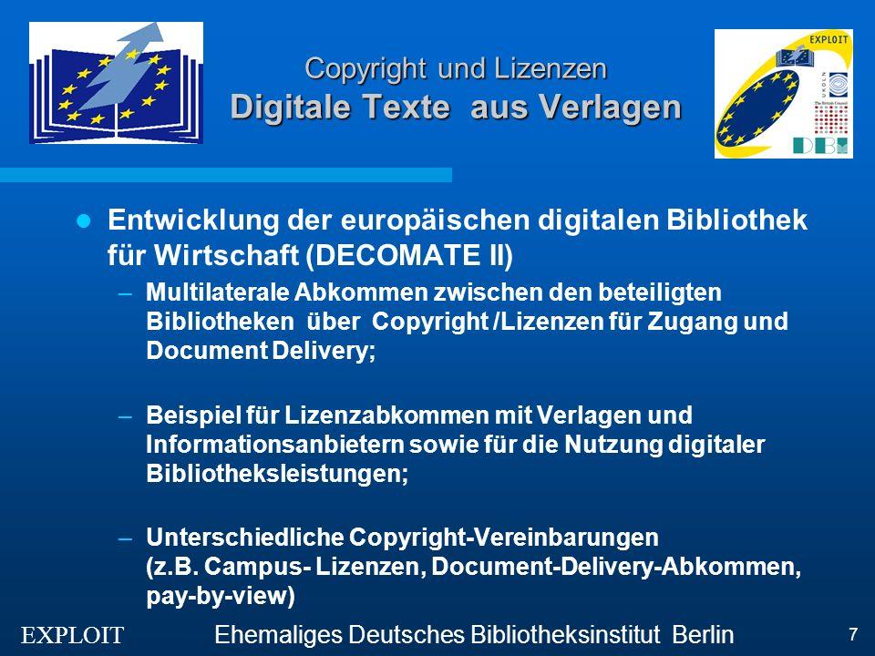 EXPLOIT Ehemaliges Deutsches Bibliotheksinstitut Berlin 7 Copyright und Lizenzen Digitale Texte aus Verlagen Entwicklung der europäischen digitalen Bibliothek für Wirtschaft (DECOMATE II) –Multilaterale Abkommen zwischen den beteiligten Bibliotheken über Copyright /Lizenzen für Zugang und Document Delivery; –Beispiel für Lizenzabkommen mit Verlagen und Informationsanbietern sowie für die Nutzung digitaler Bibliotheksleistungen; –Unterschiedliche Copyright-Vereinbarungen (z.B.