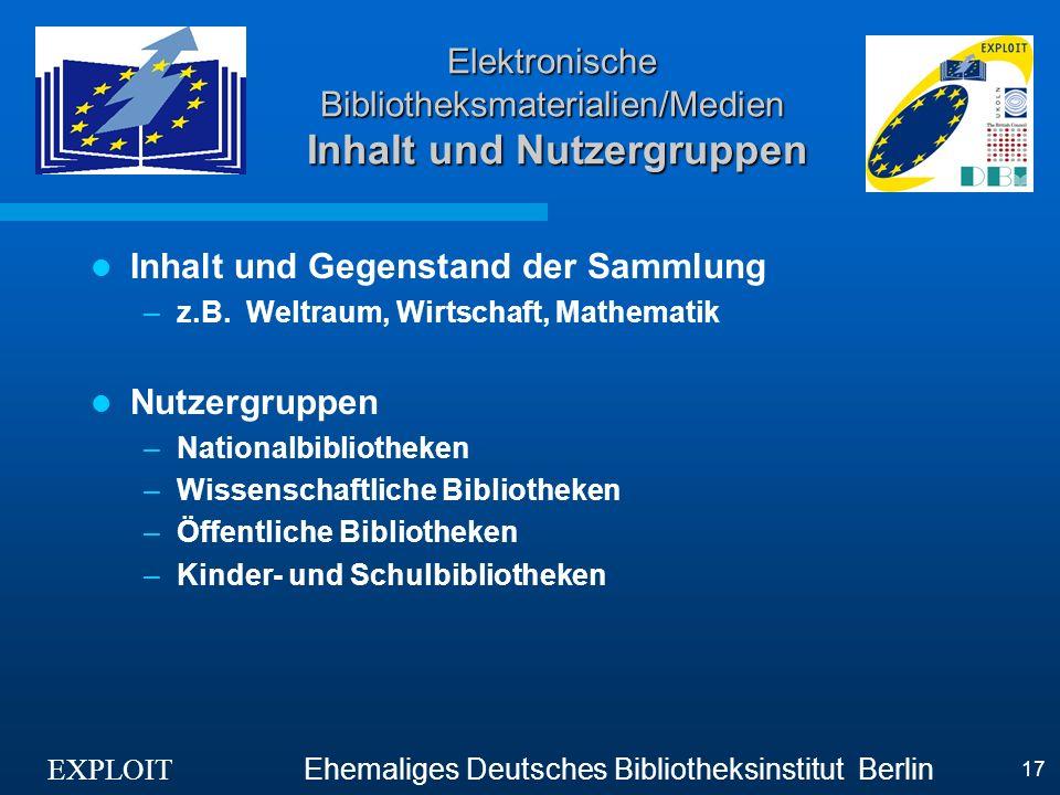 EXPLOIT Ehemaliges Deutsches Bibliotheksinstitut Berlin 17 Elektronische Bibliotheksmaterialien/Medien Inhalt und Nutzergruppen Inhalt und Gegenstand der Sammlung –z.B.