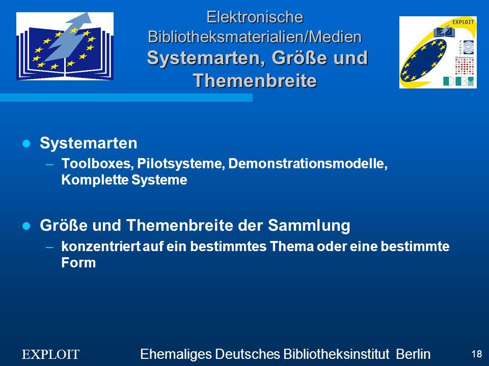 EXPLOIT Ehemaliges Deutsches Bibliotheksinstitut Berlin 18 Elektronische Bibliotheksmaterialien/Medien Systemarten, Größe und Themenbreite Systemarten –Toolboxes, Pilotsysteme, Demonstrationsmodelle, Komplette Systeme Größe und Themenbreite der Sammlung –konzentriert auf ein bestimmtes Thema oder eine bestimmte Form