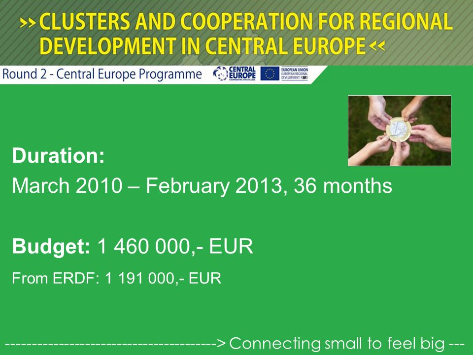 Duration: March 2010 – February 2013, 36 months Budget: 1 460 000,- EUR From ERDF: 1 191 000,- EUR ----------------------------------------> Connecting small to feel big ---