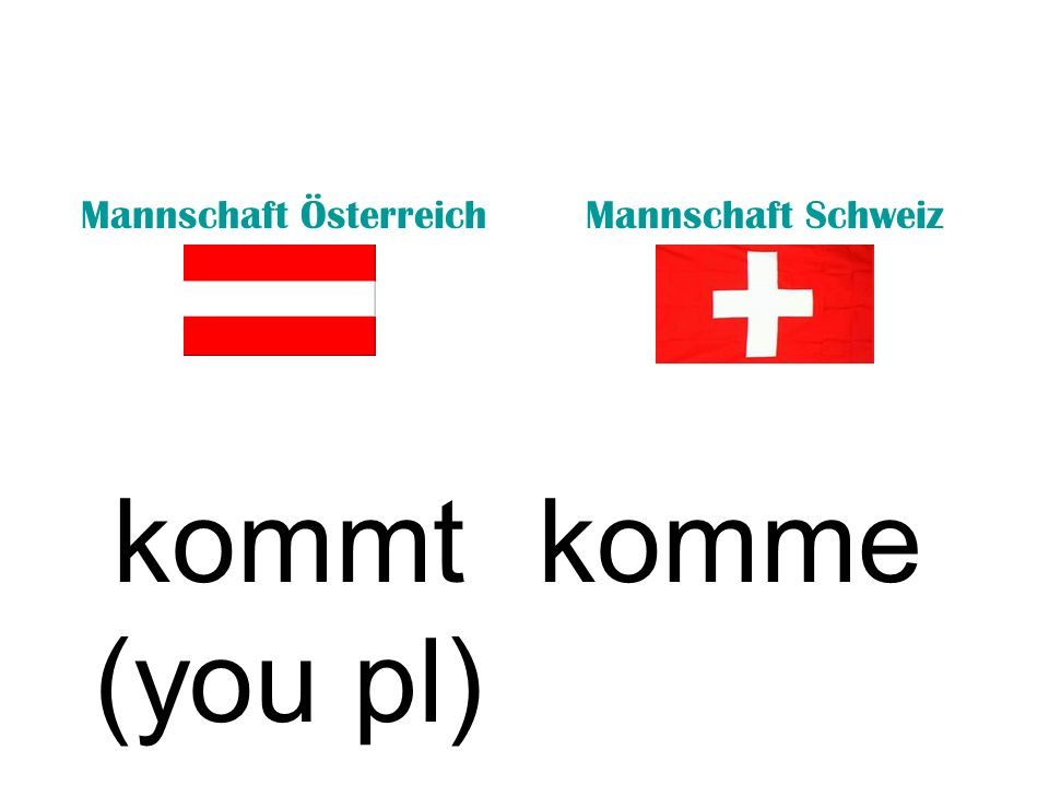 Mannschaft ÖsterreichMannschaft Schweiz kommt (he/she) kommst