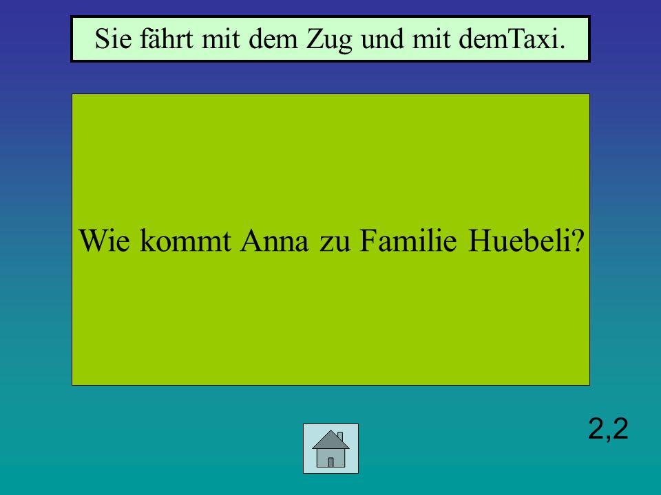 2,2 Wie kommt Anna zu Familie Huebeli? Sie fährt mit dem Zug und mit demTaxi.