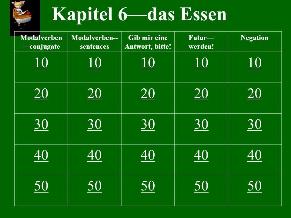 Kapitel 6das Essen Modalverben conjugate Modalverben-- sentences Gib mir eine Antwort, bitte! Futur werden! Negation 10 20 30 40 50