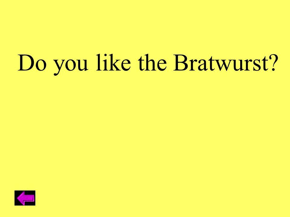Do you like the Bratwurst?