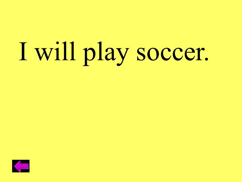 I will play soccer.