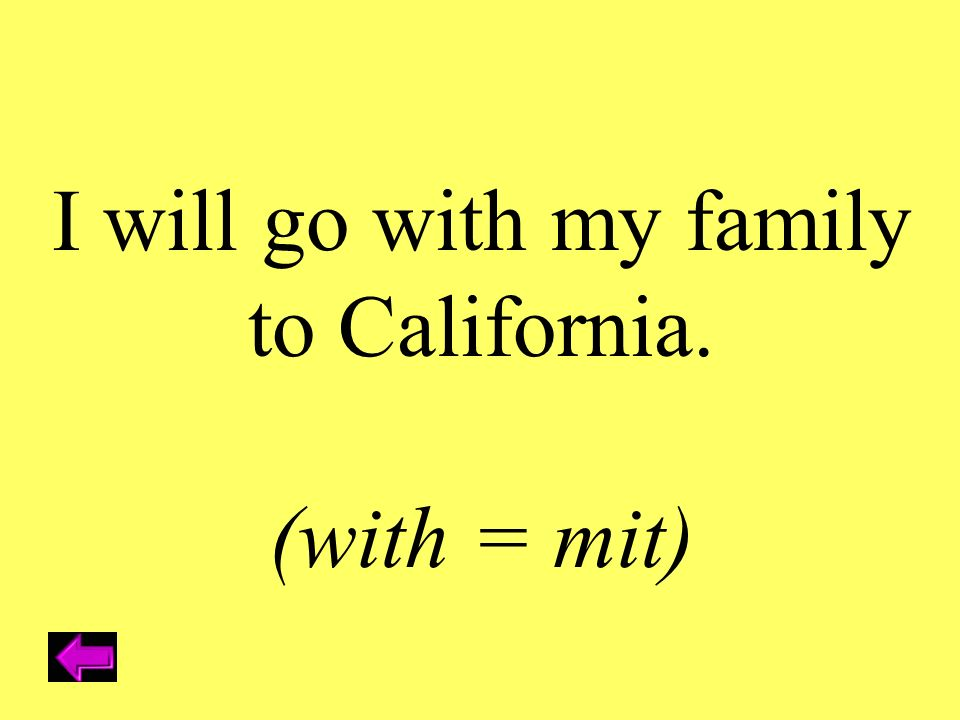 I will go with my family to California. (with = mit)