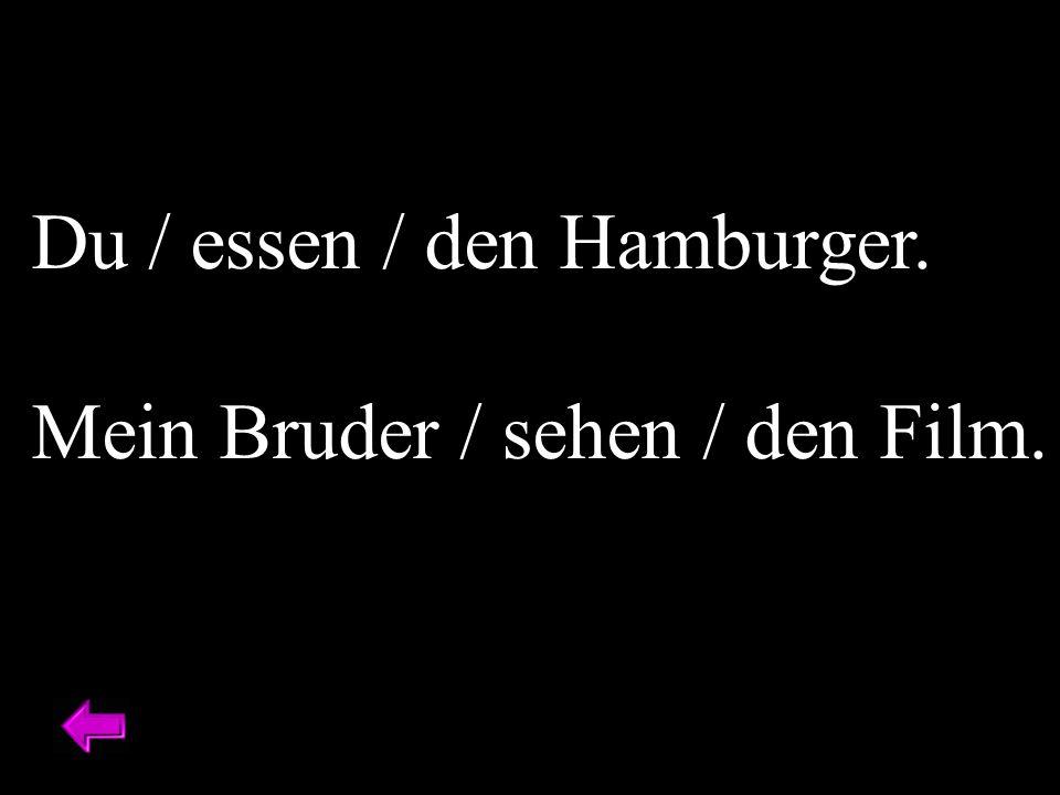 Du / essen / den Hamburger. Mein Bruder / sehen / den Film.