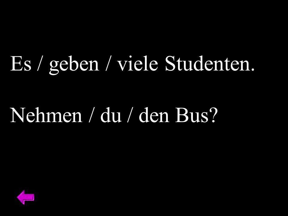 Es / geben / viele Studenten. Nehmen / du / den Bus?