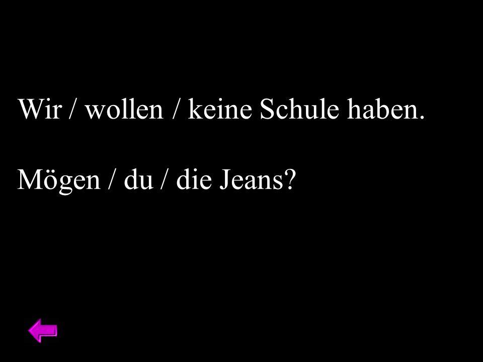 Wir / wollen / keine Schule haben. Mögen / du / die Jeans?
