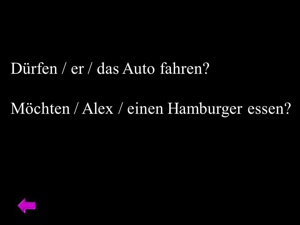 Dürfen / er / das Auto fahren? Möchten / Alex / einen Hamburger essen?