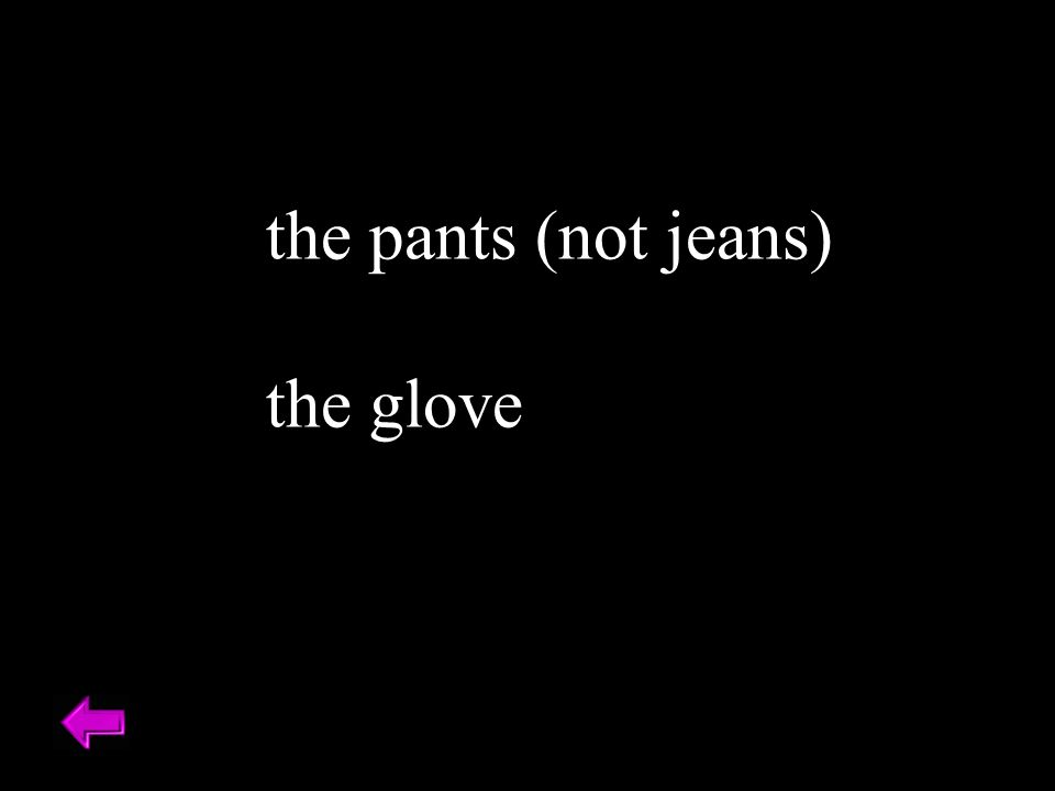 the pants (not jeans) the glove