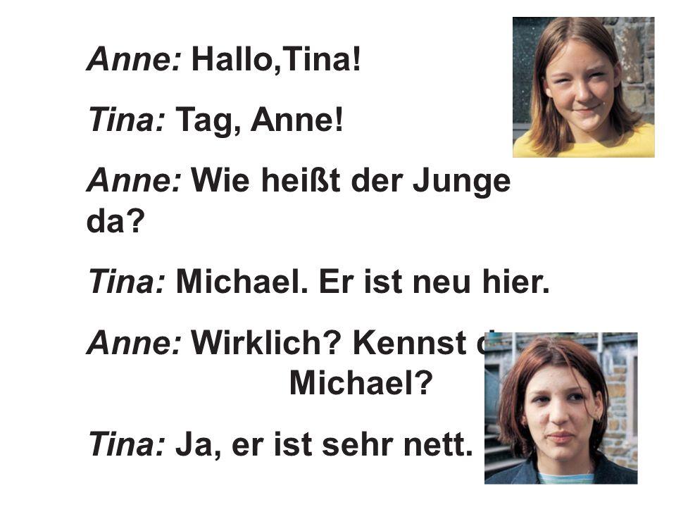 Anne: Hallo,Tina. Tina: Tag, Anne. Anne: Wie heißt der Junge da.