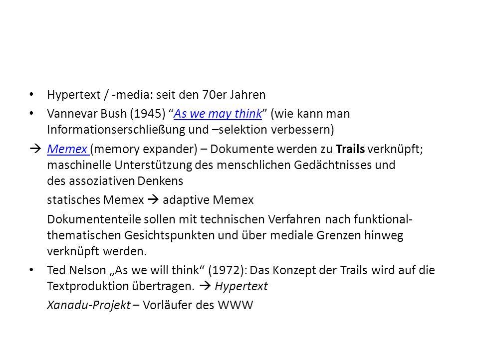 Hypertext / -media: seit den 70er Jahren Vannevar Bush (1945) As we may think (wie kann man Informationserschließung und –selektion verbessern)As we may think Memex (memory expander) – Dokumente werden zu Trails verknüpft; maschinelle Unterstützung des menschlichen Gedächtnisses und des assoziativen Denkens Memex statisches Memex adaptive Memex Dokumententeile sollen mit technischen Verfahren nach funktional- thematischen Gesichtspunkten und über mediale Grenzen hinweg verknüpft werden.