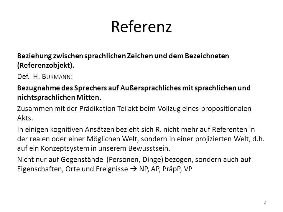 Referenz Beziehung zwischen sprachlichen Zeichen und dem Bezeichneten (Referenzobjekt). Def. H. B UßMANN : Bezugnahme des Sprechers auf Außersprachlic