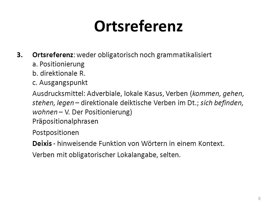 Ortsreferenz 3.Ortsreferenz: weder obligatorisch noch grammatikalisiert a. Positionierung b. direktionale R. c. Ausgangspunkt Ausdrucksmittel: Adverbi