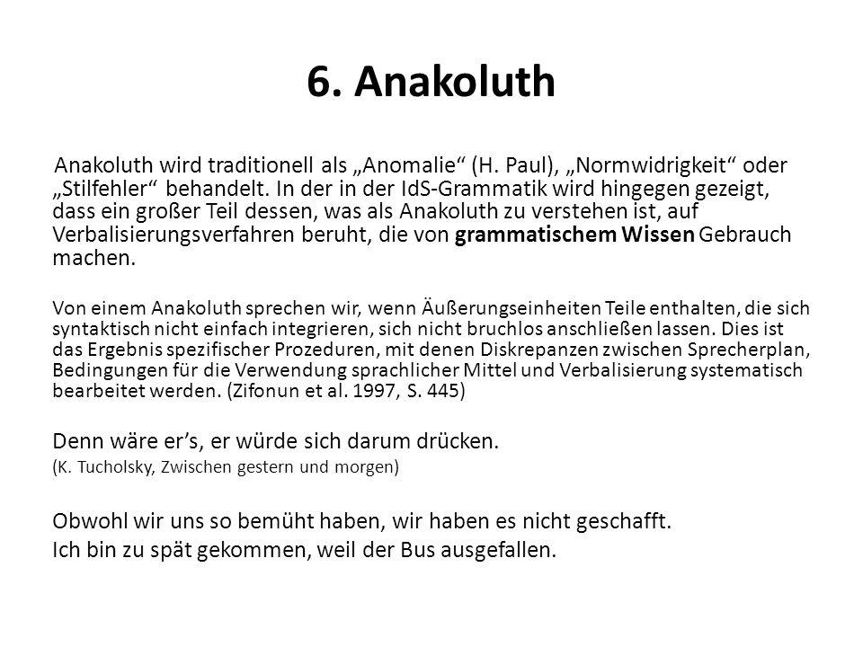 6. Anakoluth Anakoluth wird traditionell als Anomalie (H. Paul), Normwidrigkeit oder Stilfehler behandelt. In der in der IdS-Grammatik wird hingegen g