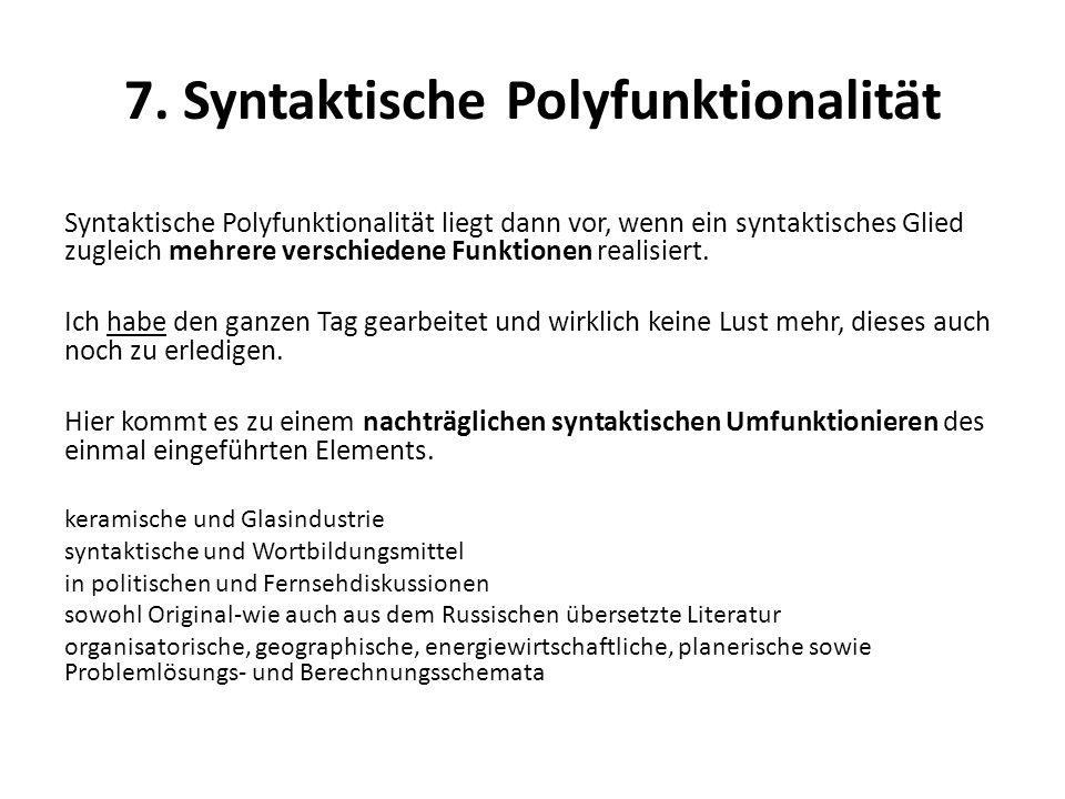 7. Syntaktische Polyfunktionalität Syntaktische Polyfunktionalität liegt dann vor, wenn ein syntaktisches Glied zugleich mehrere verschiedene Funktion